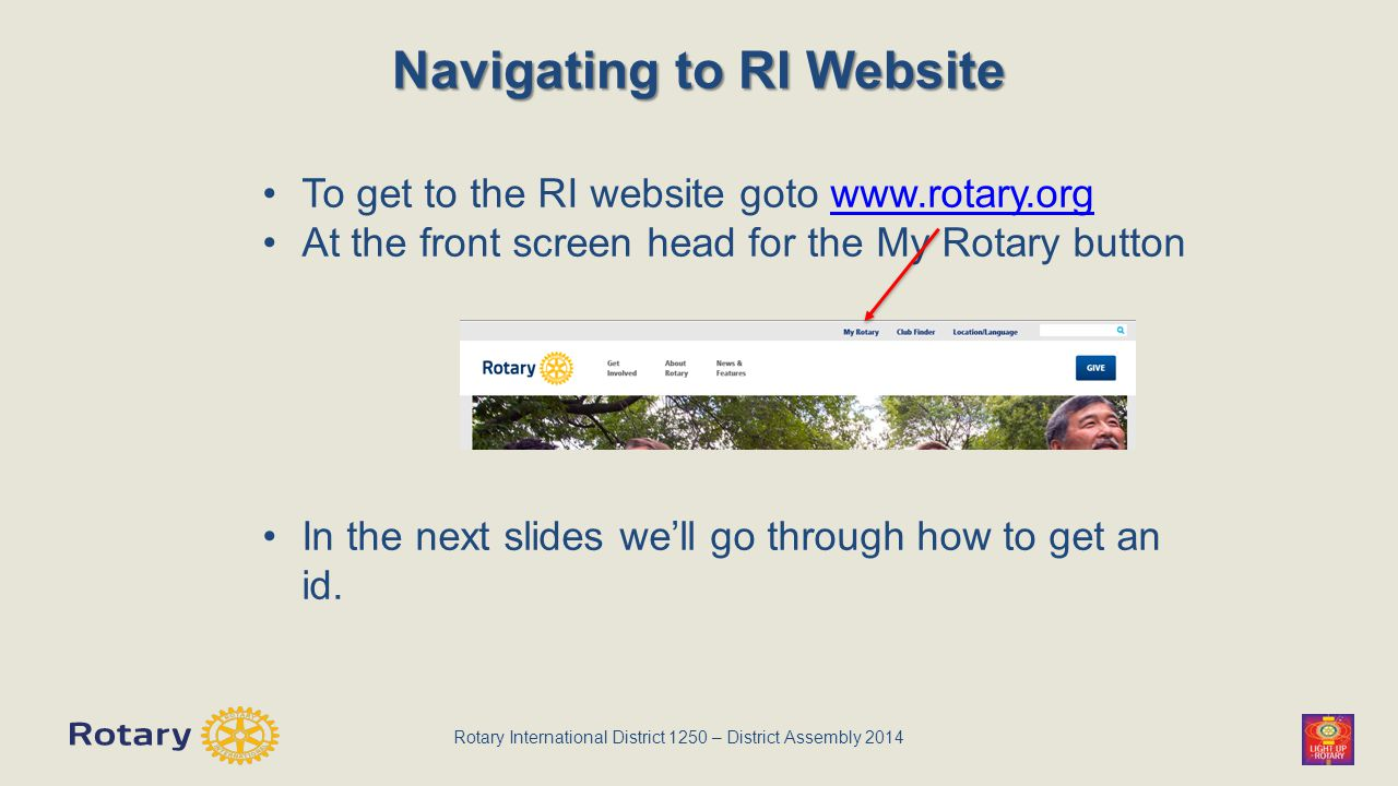 Rotary International District 1250 – District Assembly 2014 Navigating to RI Website To get to the RI website goto www.rotary.orgwww.rotary.org At the front screen head for the My Rotary button In the next slides we'll go through how to get an id.