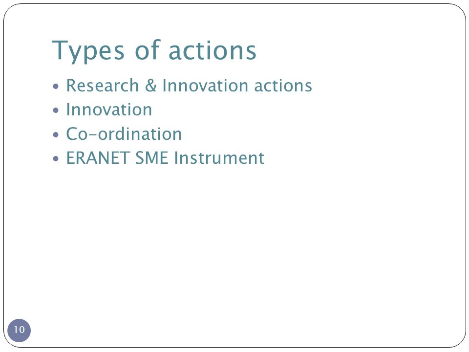Types of actions 10 Research & Innovation actions Innovation Co-ordination ERANET SME Instrument