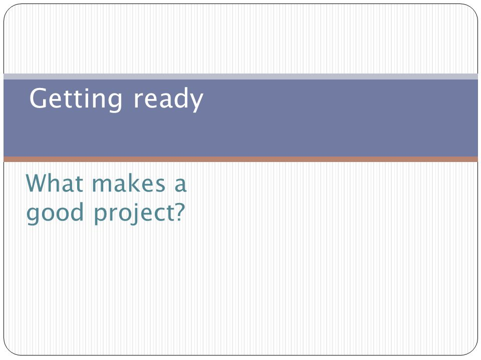 What makes a good project Getting ready