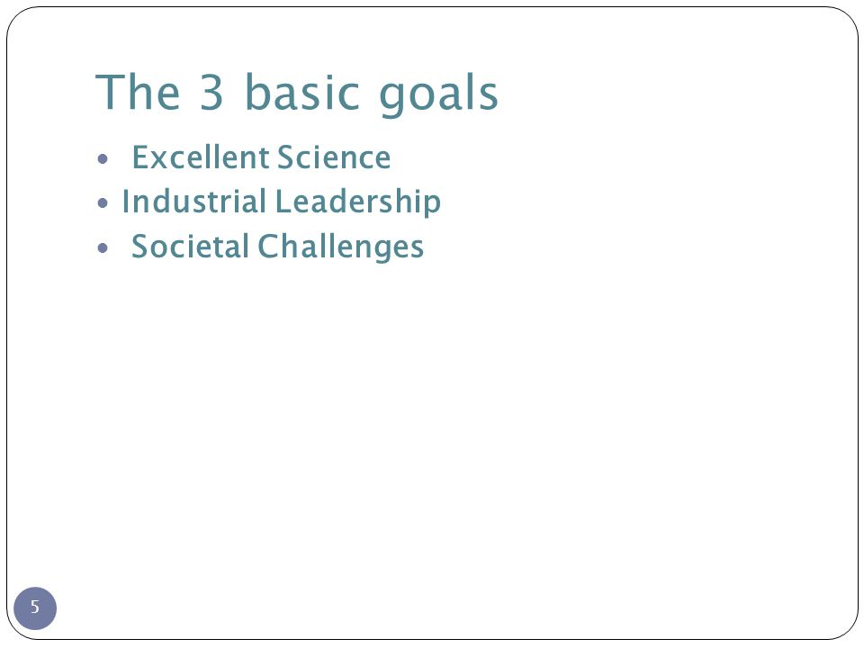 The 3 basic goals 5 Excellent Science Industrial Leadership Societal Challenges