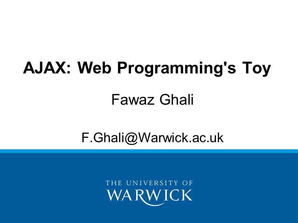 Fawaz Ghali F.Ghali@Warwick.ac.uk AJAX: Web Programming's Toy