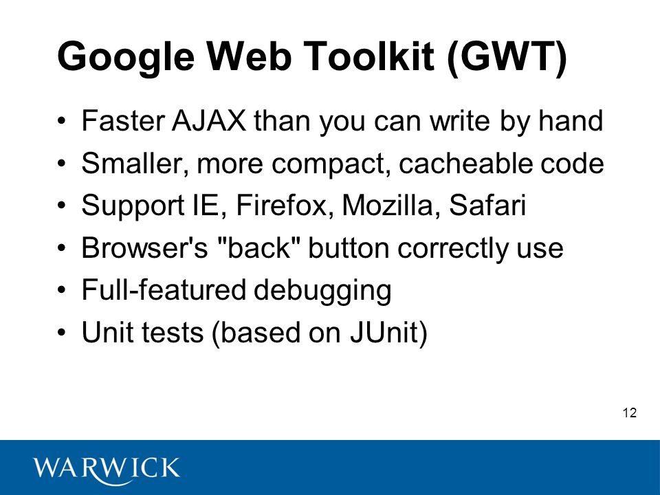 12 Google Web Toolkit (GWT) Faster AJAX than you can write by hand Smaller, more compact, cacheable code Support IE, Firefox, Mozilla, Safari Browser s back button correctly use Full-featured debugging Unit tests (based on JUnit)