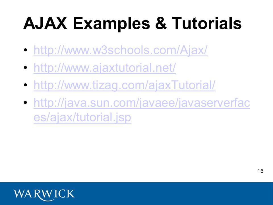 16 AJAX Examples & Tutorials http://www.w3schools.com/Ajax/ http://www.ajaxtutorial.net/ http://www.tizag.com/ajaxTutorial/ http://java.sun.com/javaee