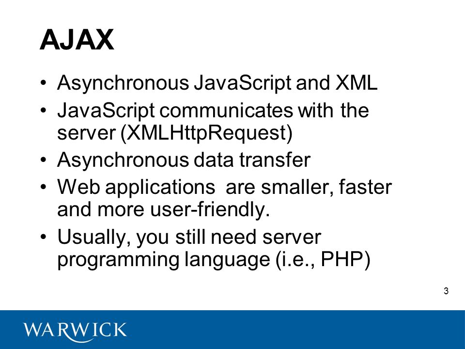 3 AJAX Asynchronous JavaScript and XML JavaScript communicates with the server (XMLHttpRequest) Asynchronous data transfer Web applications are smaller, faster and more user-friendly.