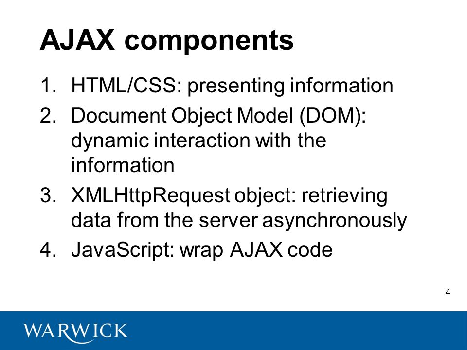4 AJAX components 1.HTML/CSS: presenting information 2.Document Object Model (DOM): dynamic interaction with the information 3.XMLHttpRequest object: retrieving data from the server asynchronously 4.JavaScript: wrap AJAX code