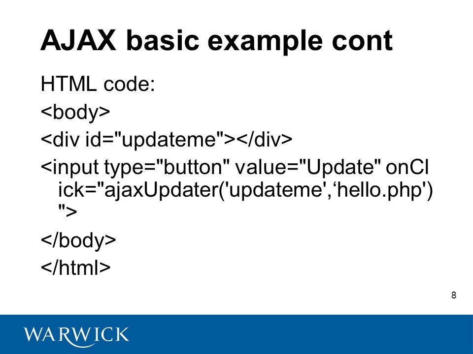 9 AJAX basic example Cont hello.php: <?php echo Hello world! ; // you can define any function ?> http://prolearn.dcs.warwick.ac.uk/AH-RO-2008/ajax_demos/ajax_1.html