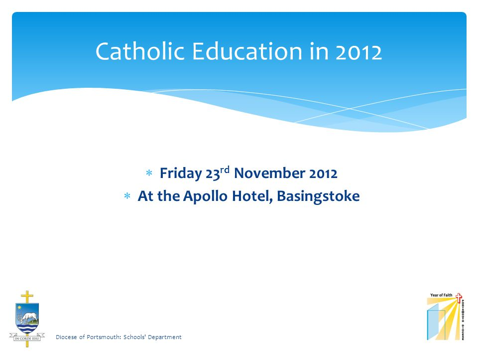 Catholic Education in 2012  Friday 23 rd November 2012  At the Apollo Hotel, Basingstoke Diocese of Portsmouth: Schools Department