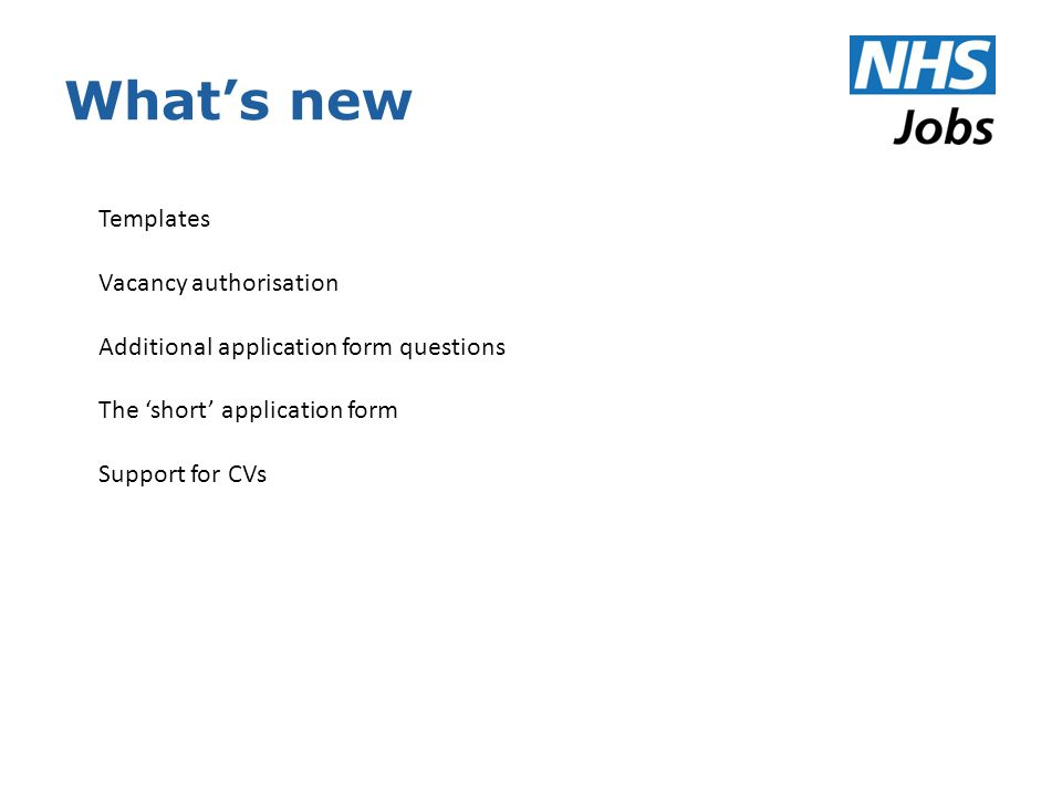 What's new Templates Vacancy authorisation Additional application form questions The 'short' application form Support for CVs