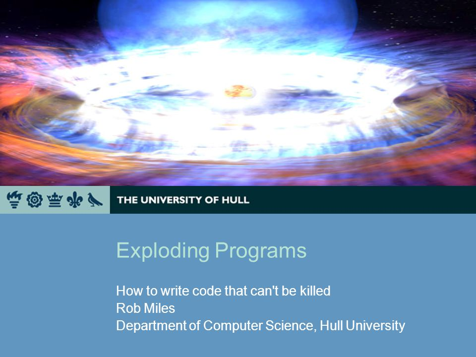 Exploding Programs How to write code that can't be killed Rob Miles Department of Computer Science, Hull University