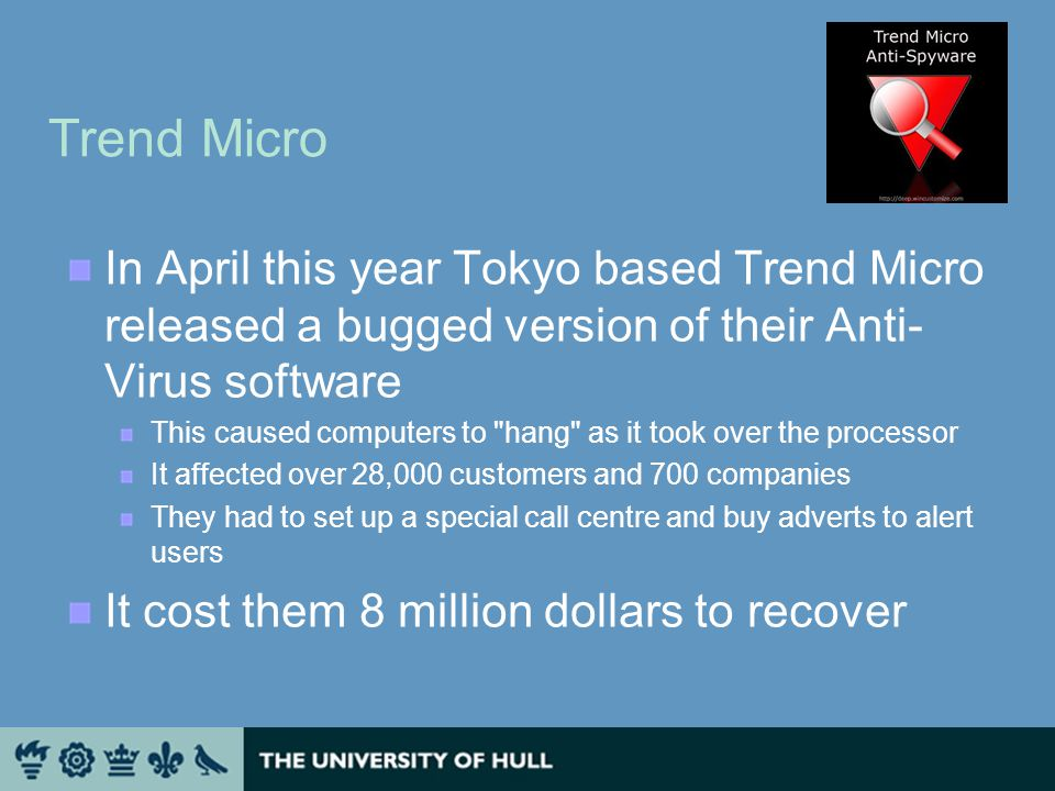 Trend Micro In April this year Tokyo based Trend Micro released a bugged version of their Anti- Virus software This caused computers to