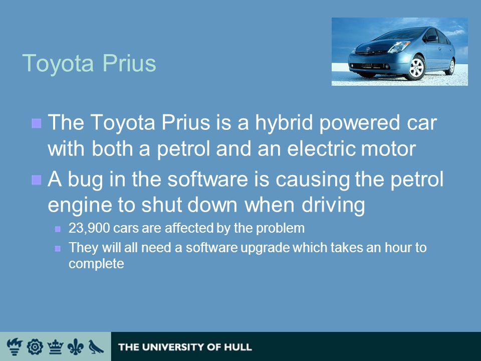 Toyota Prius The Toyota Prius is a hybrid powered car with both a petrol and an electric motor A bug in the software is causing the petrol engine to shut down when driving 23,900 cars are affected by the problem They will all need a software upgrade which takes an hour to complete