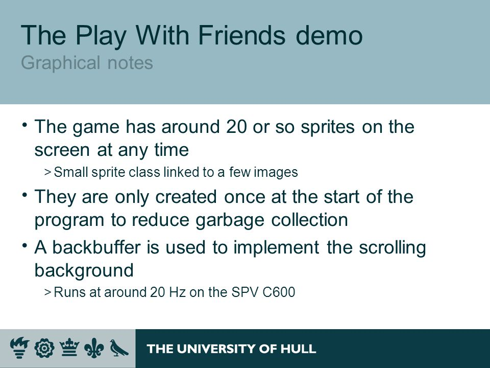 The Play With Friends demo Graphical notes  The game has around 20 or so sprites on the screen at any time >Small sprite class linked to a few images  They are only created once at the start of the program to reduce garbage collection  A backbuffer is used to implement the scrolling background >Runs at around 20 Hz on the SPV C600