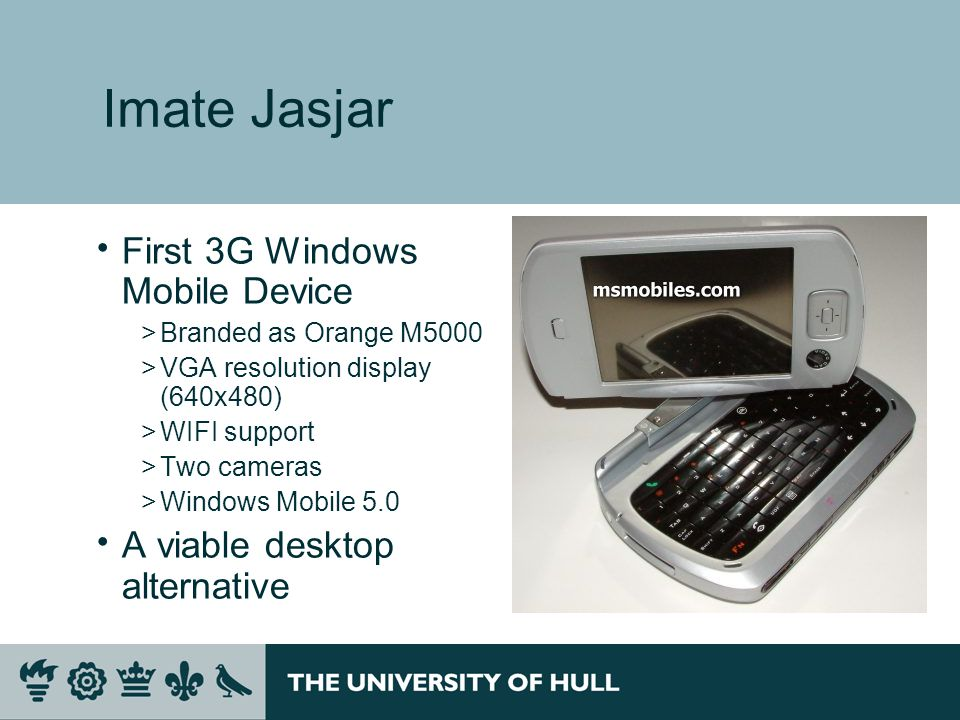 Imate Jasjar  First 3G Windows Mobile Device >Branded as Orange M5000 >VGA resolution display (640x480) >WIFI support >Two cameras >Windows Mobile 5.0  A viable desktop alternative