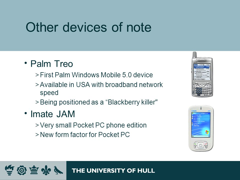 Other devices of note  Palm Treo >First Palm Windows Mobile 5.0 device >Available in USA with broadband network speed >Being positioned as a Blackberry killer  Imate JAM >Very small Pocket PC phone edition >New form factor for Pocket PC