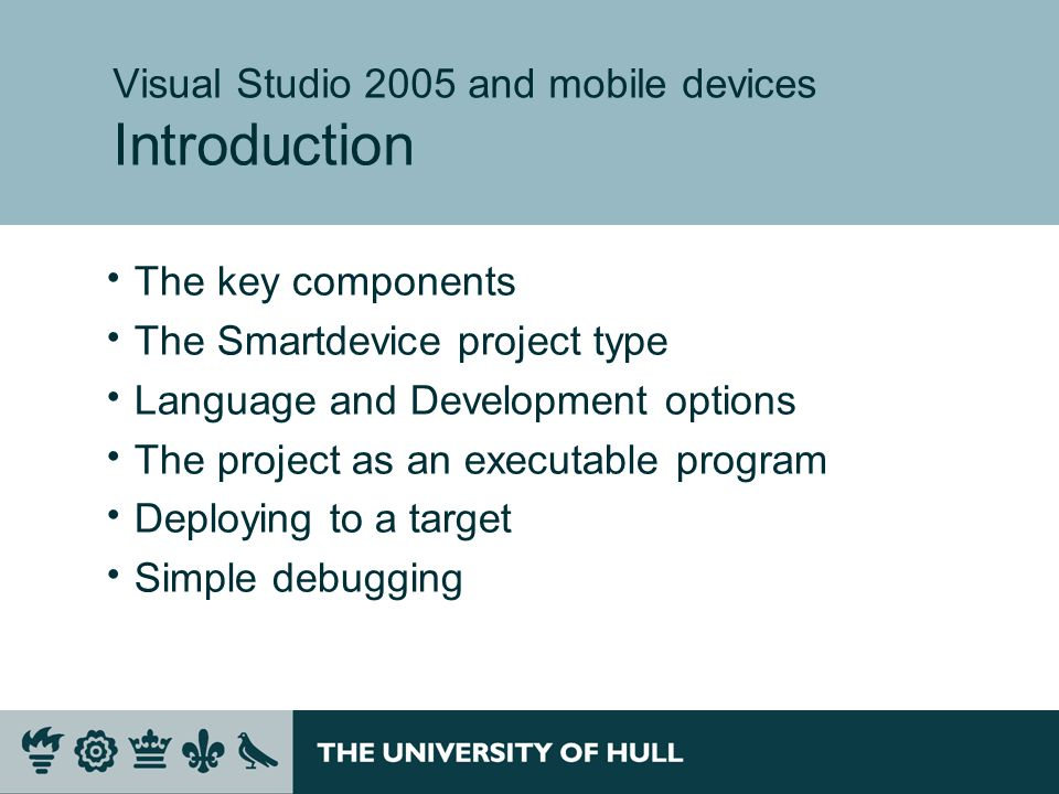 Visual Studio 2005 and mobile devices Introduction  The key components  The Smartdevice project type  Language and Development options  The project as an executable program  Deploying to a target  Simple debugging