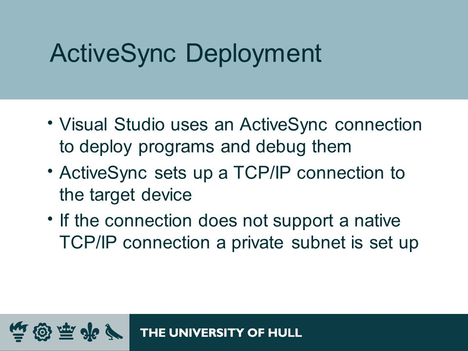 ActiveSync Deployment  Visual Studio uses an ActiveSync connection to deploy programs and debug them  ActiveSync sets up a TCP/IP connection to the target device  If the connection does not support a native TCP/IP connection a private subnet is set up