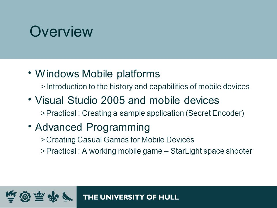 Overview  Windows Mobile platforms >Introduction to the history and capabilities of mobile devices  Visual Studio 2005 and mobile devices >Practical : Creating a sample application (Secret Encoder)  Advanced Programming >Creating Casual Games for Mobile Devices >Practical : A working mobile game – StarLight space shooter