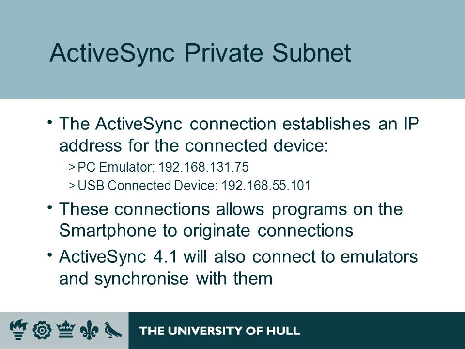 ActiveSync Private Subnet  The ActiveSync connection establishes an IP address for the connected device: >PC Emulator: 192.168.131.75 >USB Connected Device: 192.168.55.101  These connections allows programs on the Smartphone to originate connections  ActiveSync 4.1 will also connect to emulators and synchronise with them