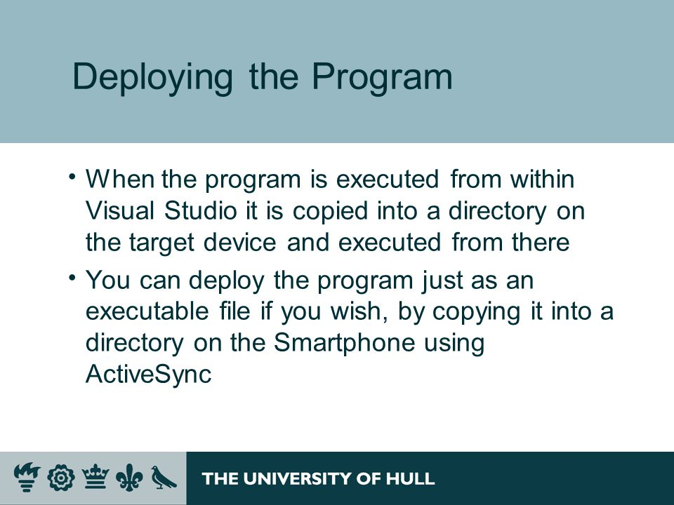 Deploying the Program  When the program is executed from within Visual Studio it is copied into a directory on the target device and executed from there  You can deploy the program just as an executable file if you wish, by copying it into a directory on the Smartphone using ActiveSync