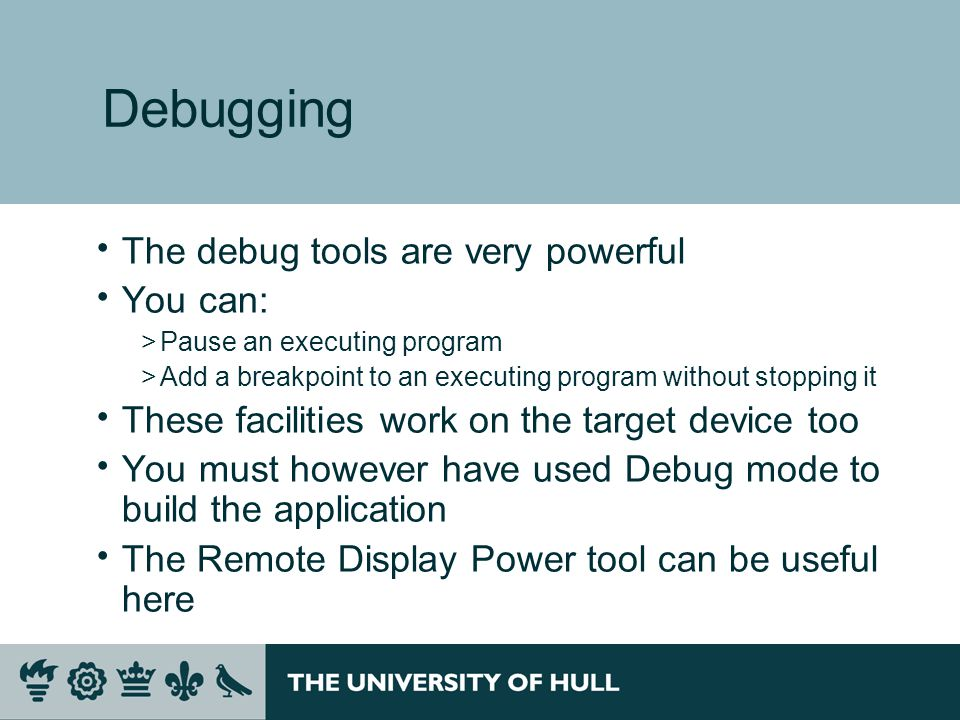 Debugging  The debug tools are very powerful  You can: >Pause an executing program >Add a breakpoint to an executing program without stopping it  These facilities work on the target device too  You must however have used Debug mode to build the application  The Remote Display Power tool can be useful here