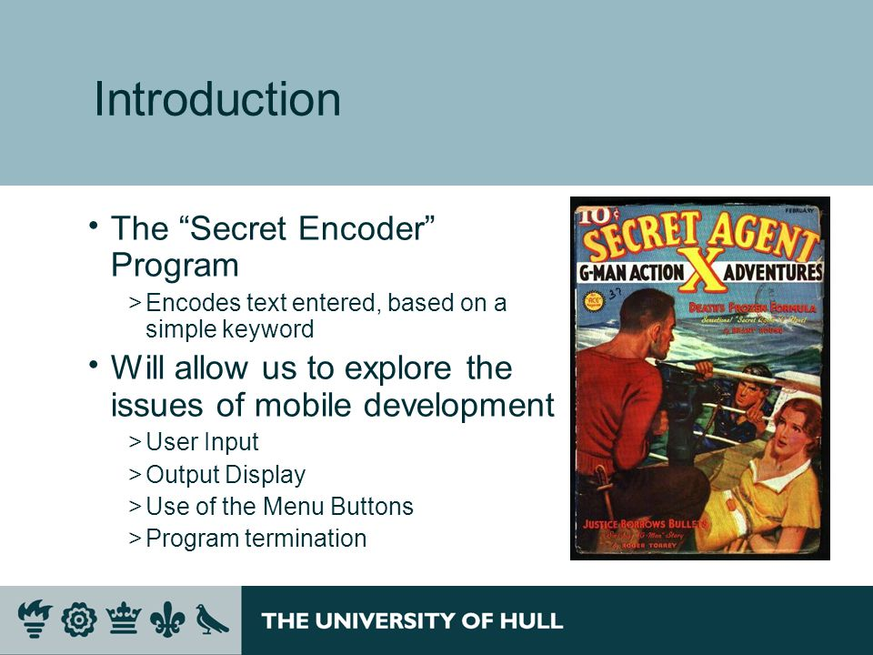 Introduction  The Secret Encoder Program >Encodes text entered, based on a simple keyword  Will allow us to explore the issues of mobile development >User Input >Output Display >Use of the Menu Buttons >Program termination