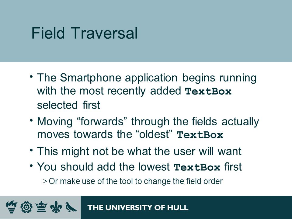 Field Traversal  The Smartphone application begins running with the most recently added TextBox selected first  Moving forwards through the fields actually moves towards the oldest TextBox  This might not be what the user will want  You should add the lowest TextBox first >Or make use of the tool to change the field order