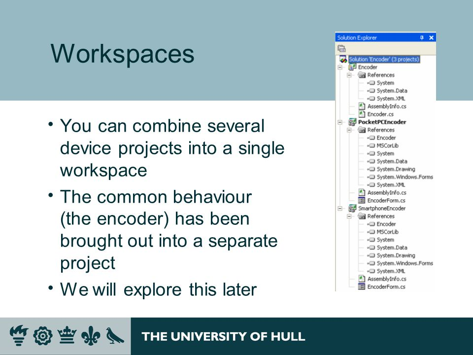 Workspaces  You can combine several device projects into a single workspace  The common behaviour (the encoder) has been brought out into a separate project  We will explore this later
