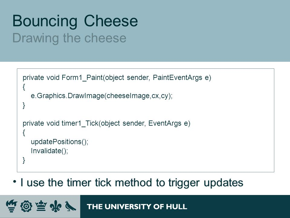 Bouncing Cheese Drawing the cheese private void Form1_Paint(object sender, PaintEventArgs e) { e.Graphics.DrawImage(cheeseImage,cx,cy); } private void timer1_Tick(object sender, EventArgs e) { updatePositions(); Invalidate(); }  I use the timer tick method to trigger updates