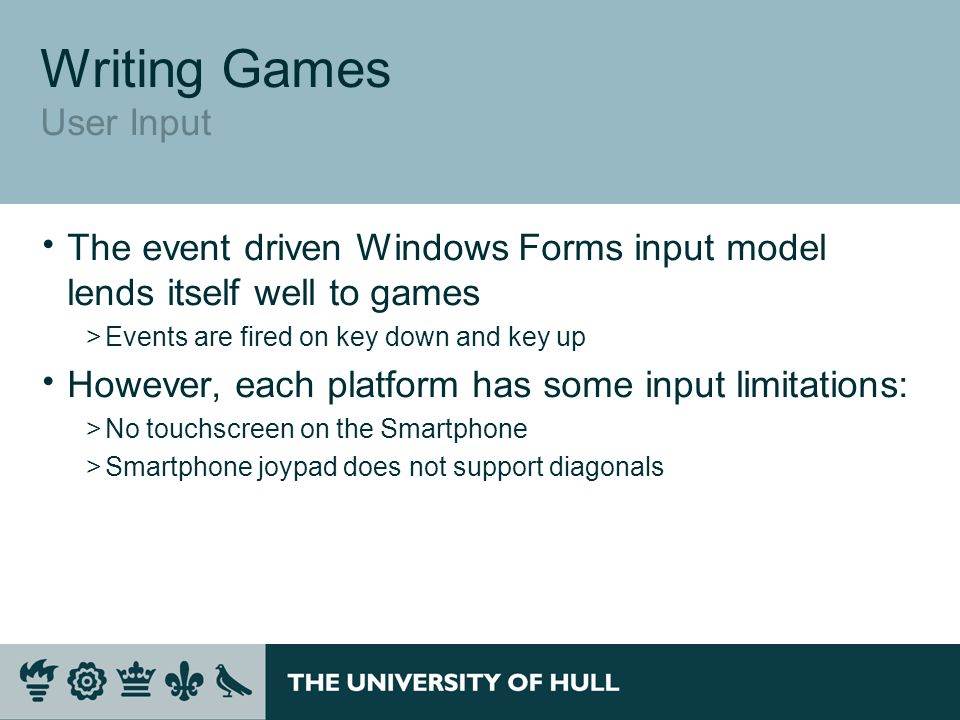 Writing Games User Input  The event driven Windows Forms input model lends itself well to games >Events are fired on key down and key up  However, each platform has some input limitations: >No touchscreen on the Smartphone >Smartphone joypad does not support diagonals