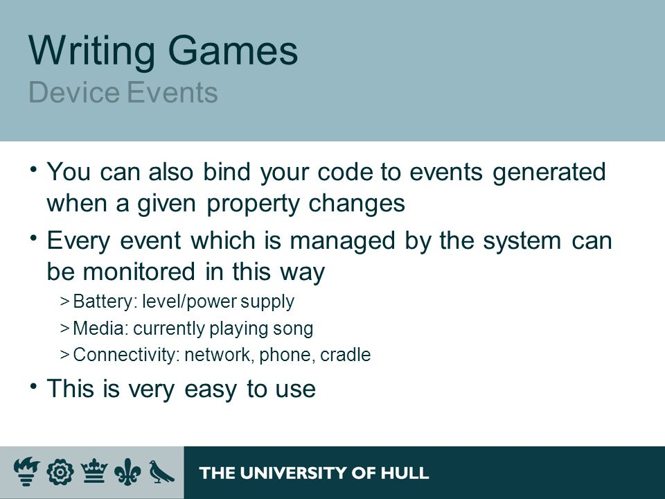 Writing Games Device Events  You can also bind your code to events generated when a given property changes  Every event which is managed by the system can be monitored in this way >Battery: level/power supply >Media: currently playing song >Connectivity: network, phone, cradle  This is very easy to use