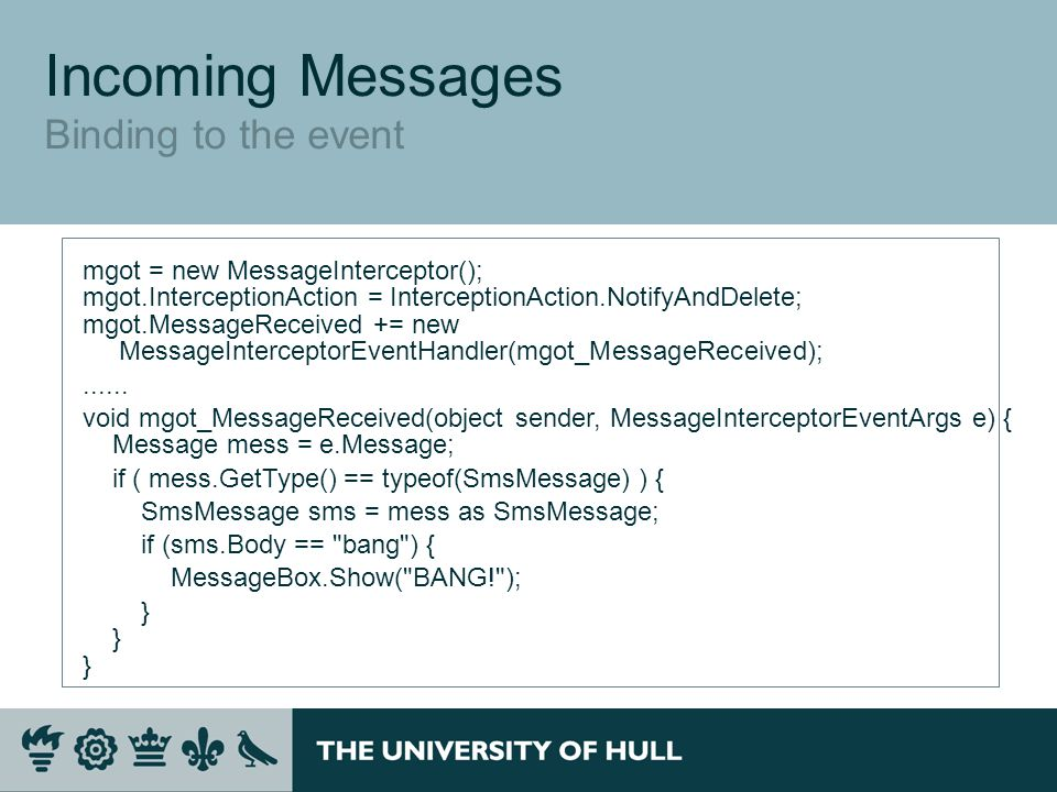 Incoming Messages Binding to the event mgot = new MessageInterceptor(); mgot.InterceptionAction = InterceptionAction.NotifyAndDelete; mgot.MessageReceived += new MessageInterceptorEventHandler(mgot_MessageReceived);......
