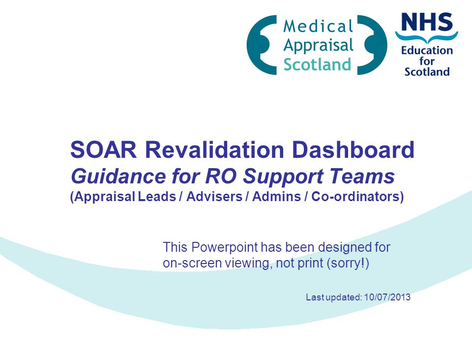 SOAR Revalidation Dashboard Guidance for RO Support Teams (Appraisal Leads / Advisers / Admins / Co-ordinators) This Powerpoint has been designed for on-screen viewing, not print (sorry!) Last updated: 10/07/2013