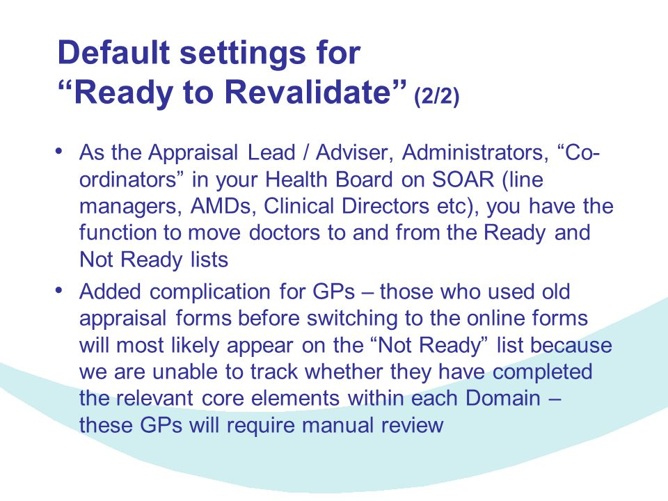 Default settings for Ready to Revalidate (2/2) As the Appraisal Lead / Adviser, Administrators, Co- ordinators in your Health Board on SOAR (line managers, AMDs, Clinical Directors etc), you have the function to move doctors to and from the Ready and Not Ready lists Added complication for GPs – those who used old appraisal forms before switching to the online forms will most likely appear on the Not Ready list because we are unable to track whether they have completed the relevant core elements within each Domain – these GPs will require manual review