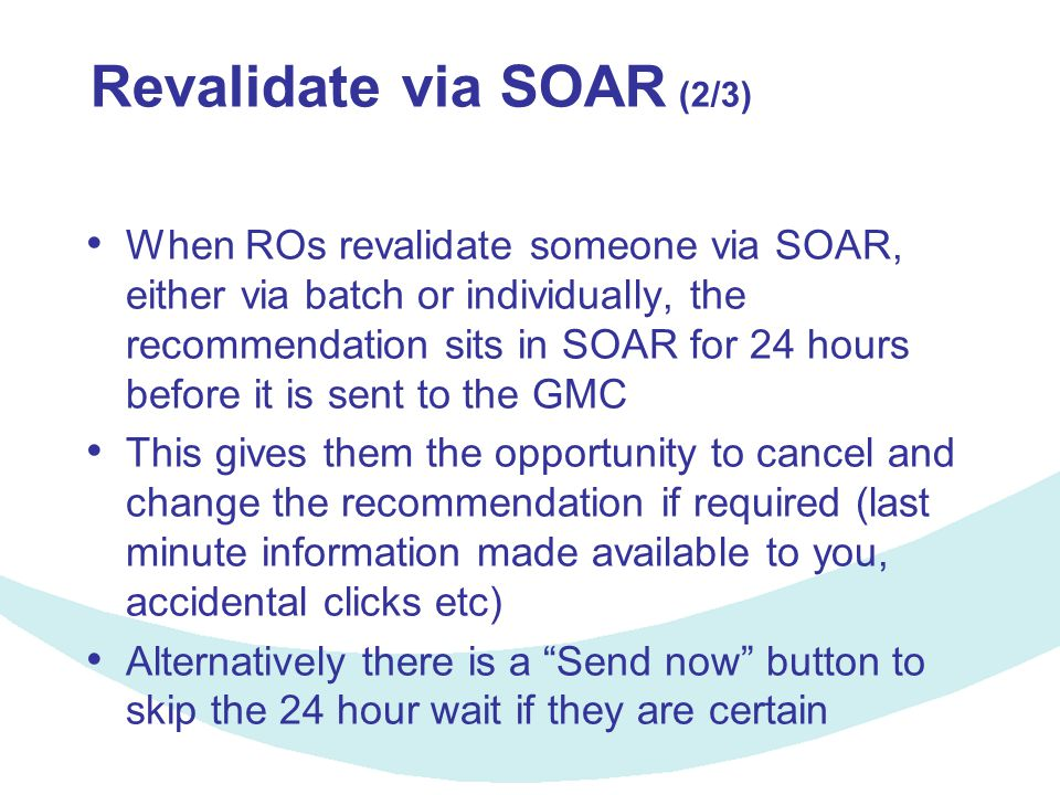 Revalidate via SOAR (2/3) When ROs revalidate someone via SOAR, either via batch or individually, the recommendation sits in SOAR for 24 hours before it is sent to the GMC This gives them the opportunity to cancel and change the recommendation if required (last minute information made available to you, accidental clicks etc) Alternatively there is a Send now button to skip the 24 hour wait if they are certain