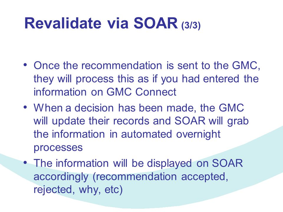 Revalidate via SOAR (3/3) Once the recommendation is sent to the GMC, they will process this as if you had entered the information on GMC Connect When a decision has been made, the GMC will update their records and SOAR will grab the information in automated overnight processes The information will be displayed on SOAR accordingly (recommendation accepted, rejected, why, etc)