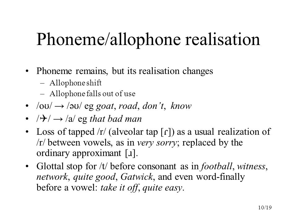 10/19 Phoneme/allophone realisation Phoneme remains, but its realisation changes –Allophone shift –Allophone falls out of use /o ʊ / → /ə ʊ / eg goat, road, don't, know /  / → /a/ eg that bad man Loss of tapped /r/ (alveolar tap [ ɾ ]) as a usual realization of /r/ between vowels, as in very sorry; replaced by the ordinary approximant [ ɹ ].