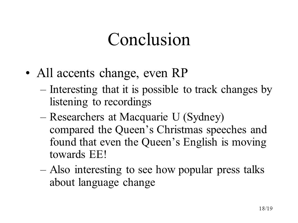 18/19 Conclusion All accents change, even RP –Interesting that it is possible to track changes by listening to recordings –Researchers at Macquarie U (Sydney) compared the Queen's Christmas speeches and found that even the Queen's English is moving towards EE.