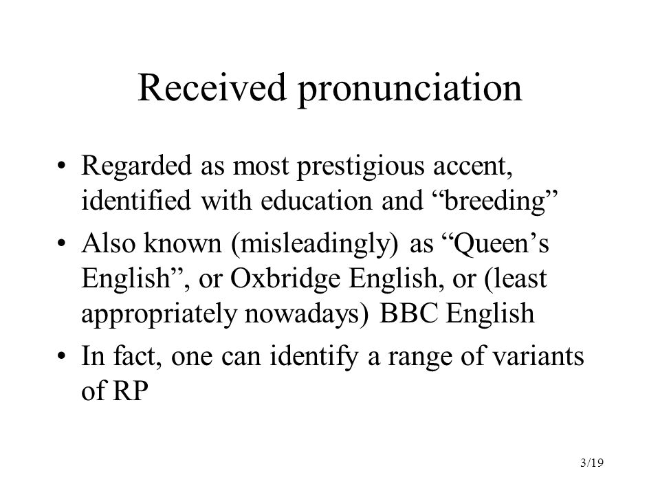 3/19 Received pronunciation Regarded as most prestigious accent, identified with education and breeding Also known (misleadingly) as Queen's English , or Oxbridge English, or (least appropriately nowadays) BBC English In fact, one can identify a range of variants of RP