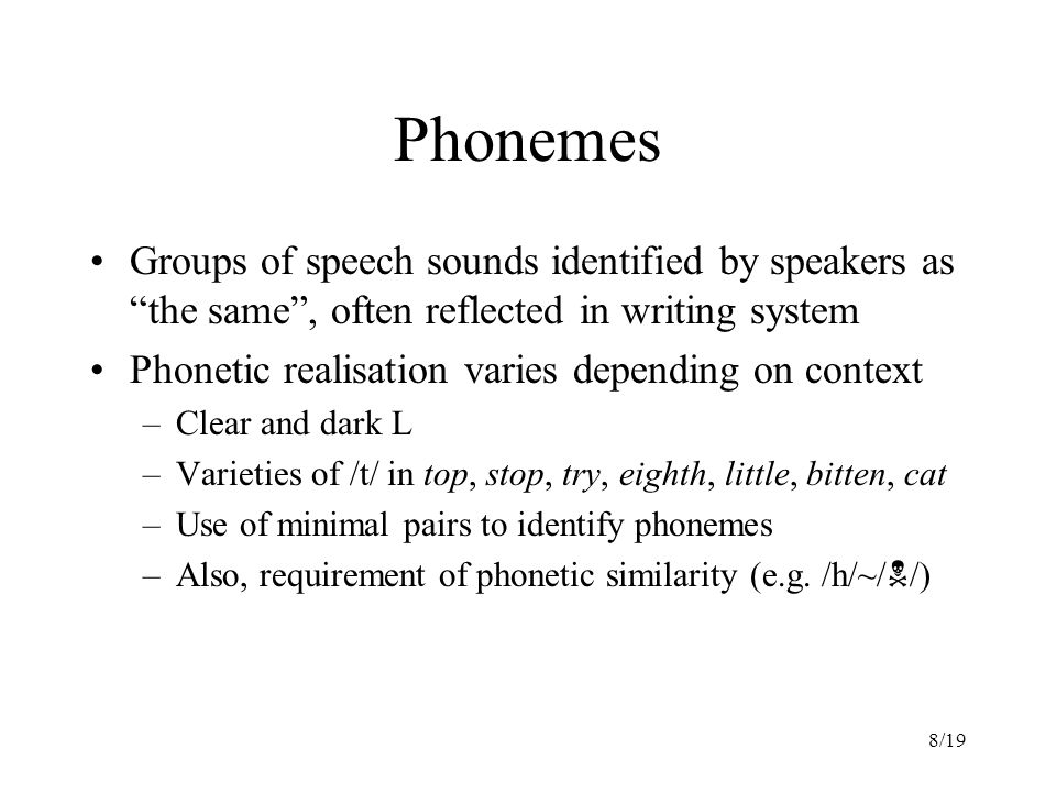8/19 Phonemes Groups of speech sounds identified by speakers as the same , often reflected in writing system Phonetic realisation varies depending on context –Clear and dark L –Varieties of /t/ in top, stop, try, eighth, little, bitten, cat –Use of minimal pairs to identify phonemes –Also, requirement of phonetic similarity (e.g.