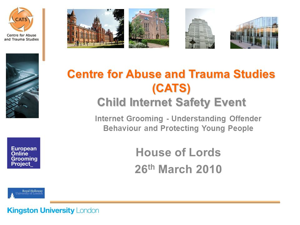 Internet Grooming - Understanding Offender Behaviour and Protecting Young People House of Lords 26 th March 2010 Centre for Abuse and Trauma Studies (CATS) Child Internet Safety Event