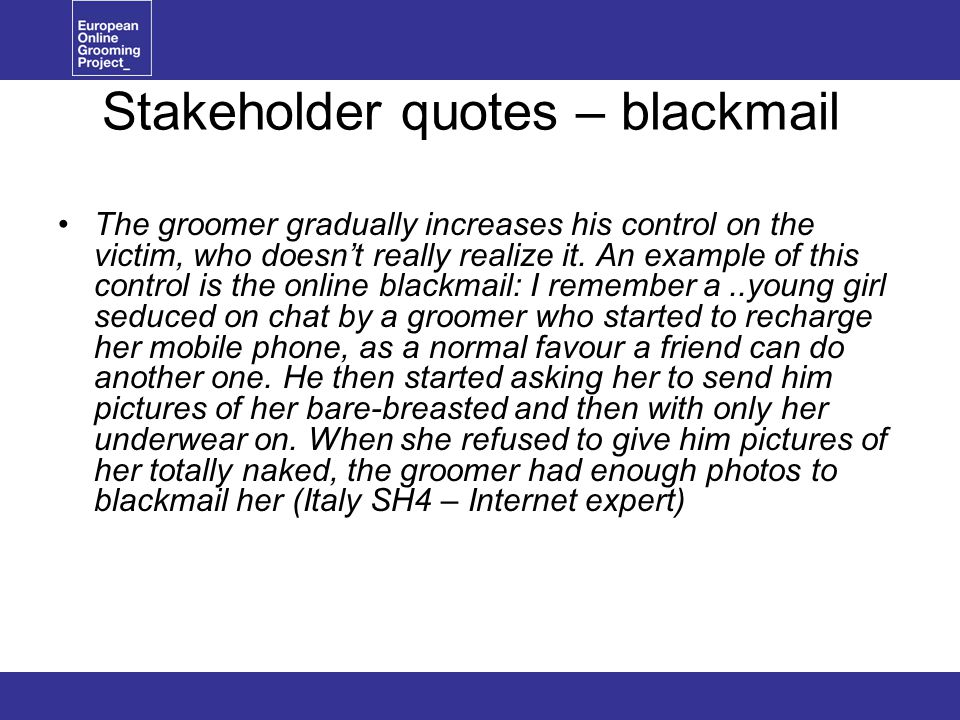 Stakeholder quotes – blackmail The groomer gradually increases his control on the victim, who doesn't really realize it.