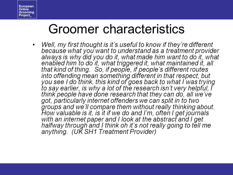 Groomer characteristics Well, my first thought is it's useful to know if they're different because what you want to understand as a treatment provider always is why did you do it, what made him want to do it, what enabled him to do it, what triggered it, what maintained it, all that kind of thing.