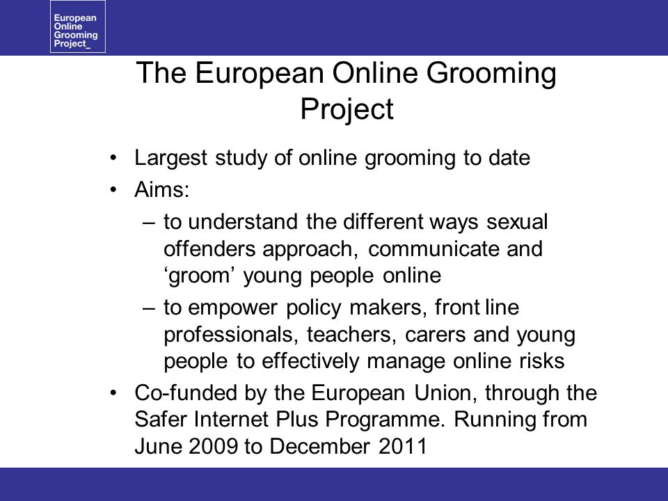 The European Online Grooming Project Largest study of online grooming to date Aims: –to understand the different ways sexual offenders approach, communicate and 'groom' young people online –to empower policy makers, front line professionals, teachers, carers and young people to effectively manage online risks Co-funded by the European Union, through the Safer Internet Plus Programme.