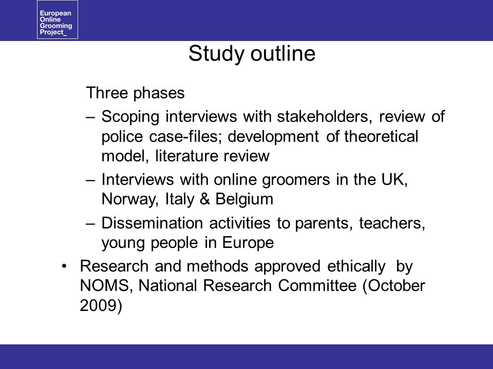Study outline Three phases –Scoping interviews with stakeholders, review of police case-files; development of theoretical model, literature review –Interviews with online groomers in the UK, Norway, Italy & Belgium –Dissemination activities to parents, teachers, young people in Europe Research and methods approved ethically by NOMS, National Research Committee (October 2009)