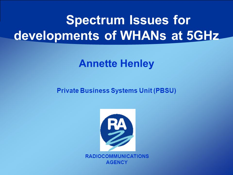 RADIOCOMMUNICATIONS AGENCY Annette Henley Private Business Systems Unit (PBSU) Spectrum Issues for developments of WHANs at 5GHz