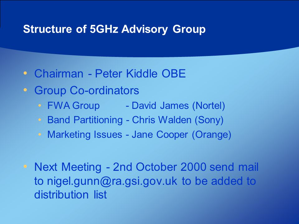 Structure of 5GHz Advisory Group Chairman - Peter Kiddle OBE Group Co-ordinators FWA Group - David James (Nortel) Band Partitioning - Chris Walden (Sony) Marketing Issues- Jane Cooper (Orange) Next Meeting - 2nd October 2000 send mail to nigel.gunn@ra.gsi.gov.uk to be added to distribution list