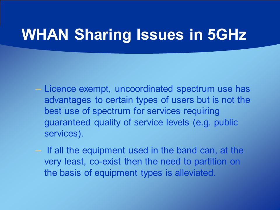 WHAN Sharing Issues in 5GHz – Licence exempt, uncoordinated spectrum use has advantages to certain types of users but is not the best use of spectrum for services requiring guaranteed quality of service levels (e.g.