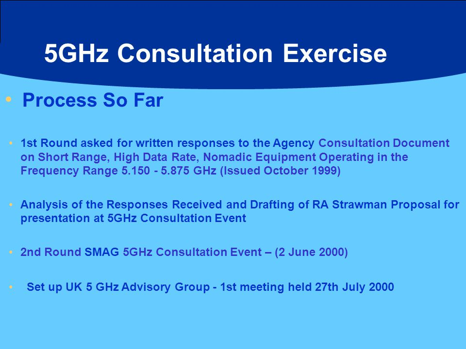 5GHz Consultation Exercise Process So Far 1st Round asked for written responses to the Agency Consultation Document on Short Range, High Data Rate, No