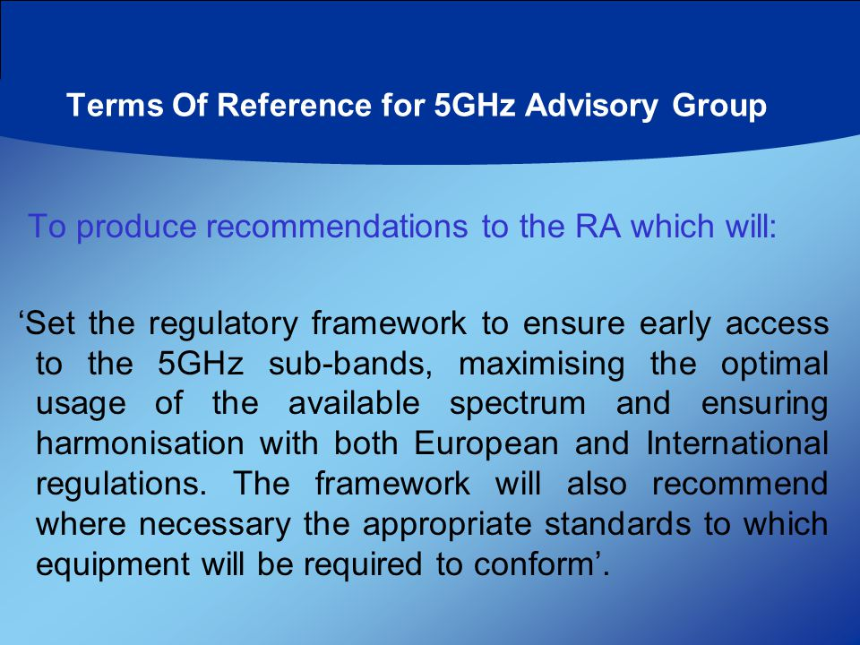 Terms Of Reference for 5GHz Advisory Group To produce recommendations to the RA which will: 'Set the regulatory framework to ensure early access to the 5GHz sub-bands, maximising the optimal usage of the available spectrum and ensuring harmonisation with both European and International regulations.