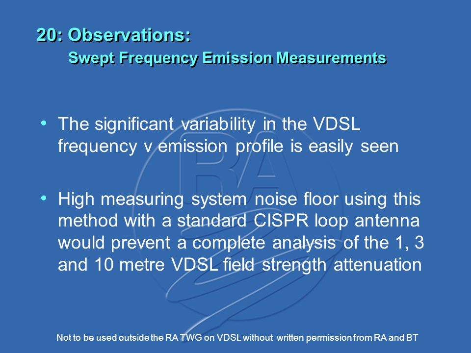Not to be used outside the RA TWG on VDSL without written permission from RA and BT 20: Observations: Swept Frequency Emission Measurements The significant variability in the VDSL frequency v emission profile is easily seen High measuring system noise floor using this method with a standard CISPR loop antenna would prevent a complete analysis of the 1, 3 and 10 metre VDSL field strength attenuation
